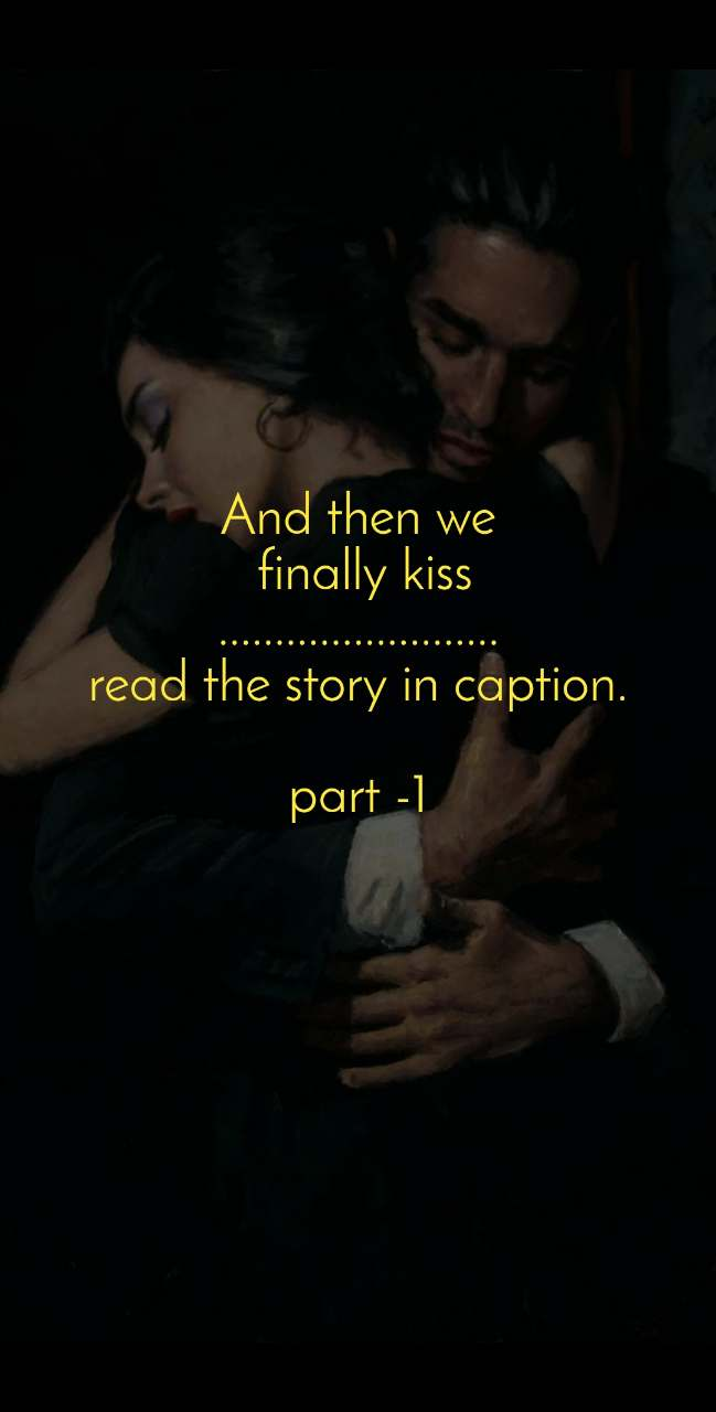 And then we  finally kiss ......................... read the story in caption.  part -1