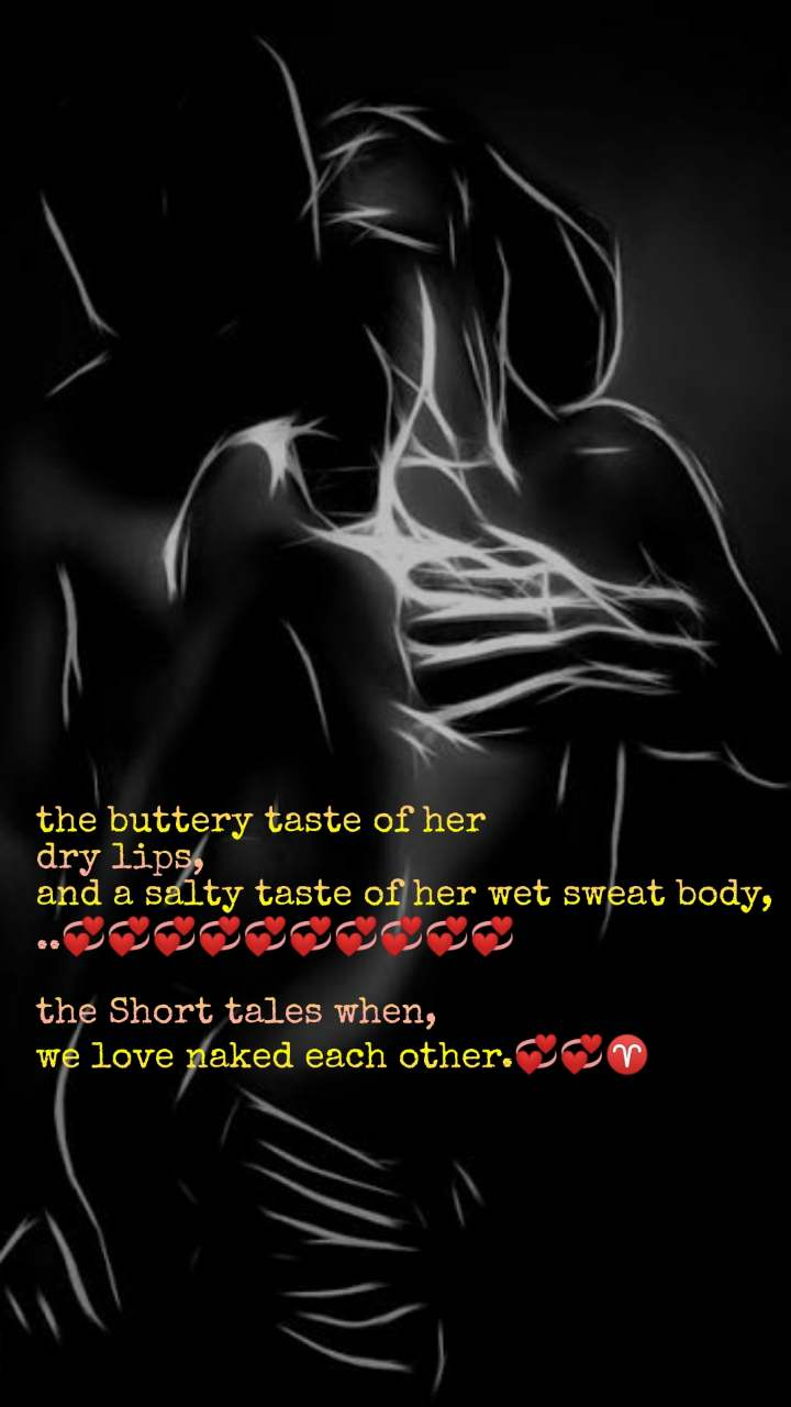 the buttery taste of her dry lips, and a salty taste of her wet sweat body, ..💞💞💞💞💞💞💞💞💞💞  the Short tales when,  we love naked each other.💞💞♈