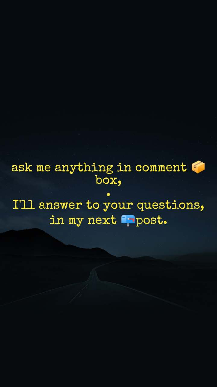 ask me anything in comment 📦box, . I'll answer to your questions, in my next 📪post.