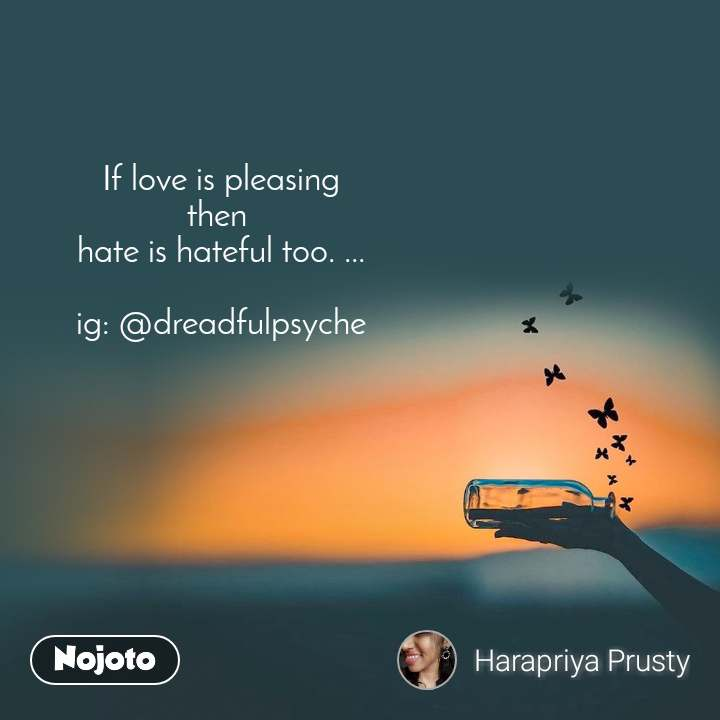 If love is pleasing then  hate is hateful too. ...  ig: @dreadfulpsyche