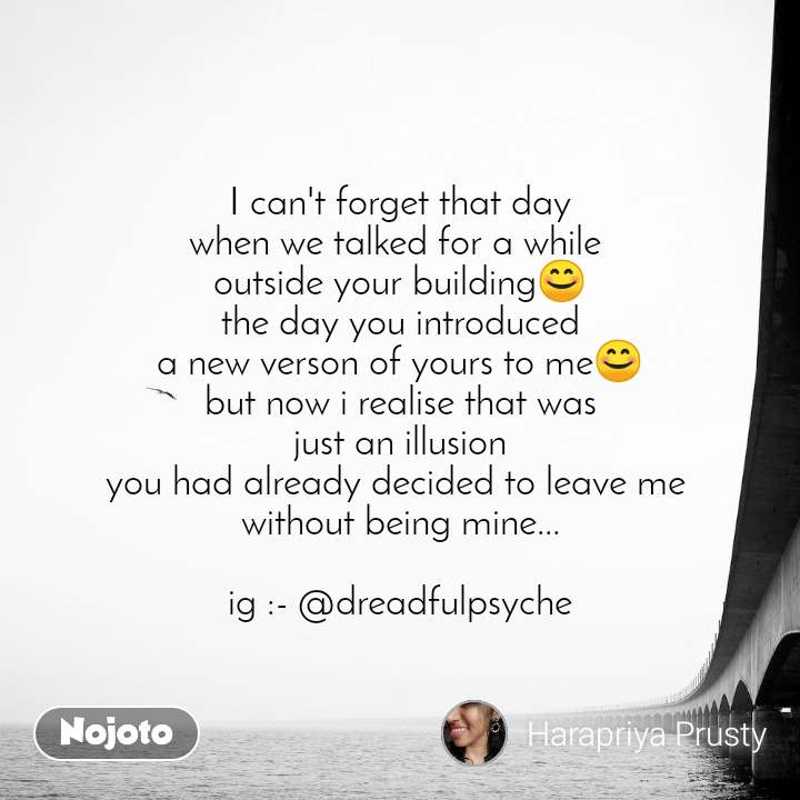 I can't forget that day when we talked for a while  outside your building😊 the day you introduced a new verson of yours to me😊 but now i realise that was just an illusion you had already decided to leave me  without being mine...  ig :- @dreadfulpsyche