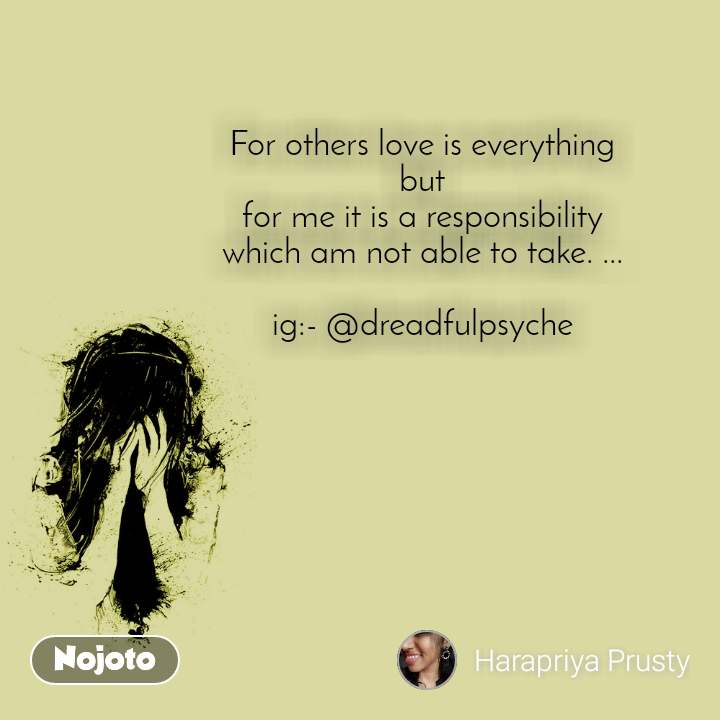 For others love is everything but for me it is a responsibility which am not able to take. ...  ig:- @dreadfulpsyche