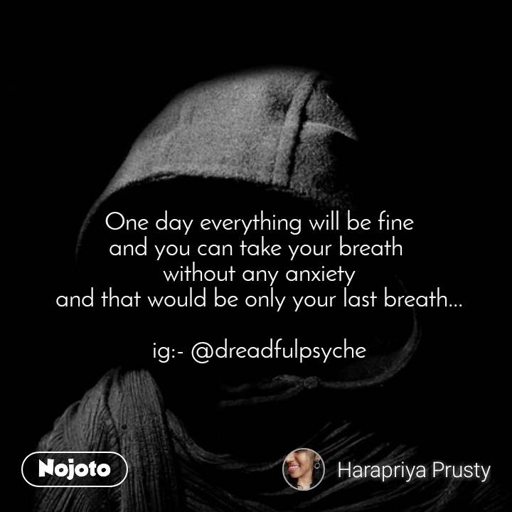 One day everything will be fine and you can take your breath  without any anxiety and that would be only your last breath...  ig:- @dreadfulpsyche