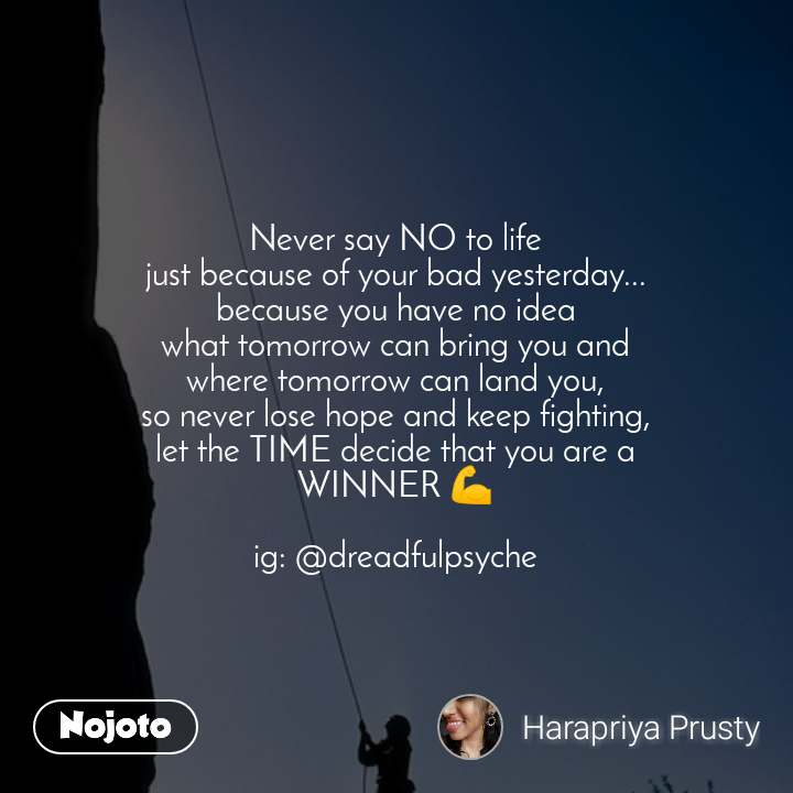 Never say NO to life just because of your bad yesterday... because you have no idea what tomorrow can bring you and where tomorrow can land you, so never lose hope and keep fighting, let the TIME decide that you are a WINNER 💪  ig: @dreadfulpsyche