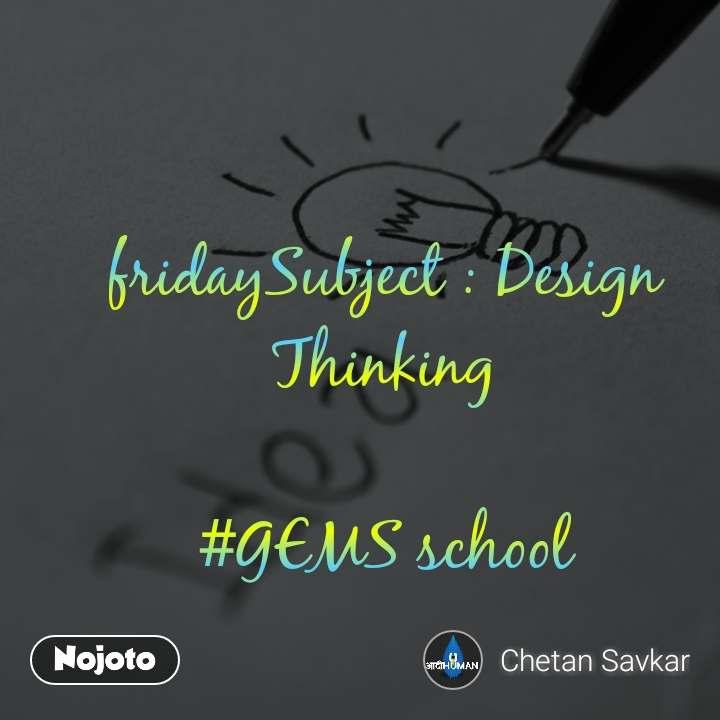fridaySubject : Design Thinking  #GEMS school
