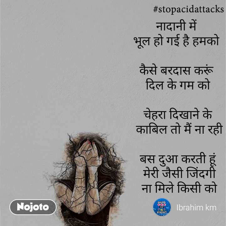 #StopAcidAttacks  नादानी में  भूल हो गई है हमको   कैसे बरदास करूं  दिल के गम को  चेहरा दिखाने के  काबिल तो मैं ना रही  बस दुआ करती हूं  मेरी जैसी जिंदगी  ना मिले किसी को