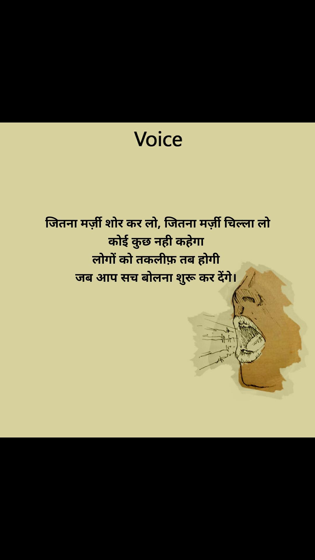Voice  जितना मर्ज़ी शोर कर लो, जितना मर्ज़ी चिल्ला लो कोई कुछ नही कहेगा  लोगों को तकलीफ़ तब होगी  जब आप सच बोलना शुरू कर देंगे।