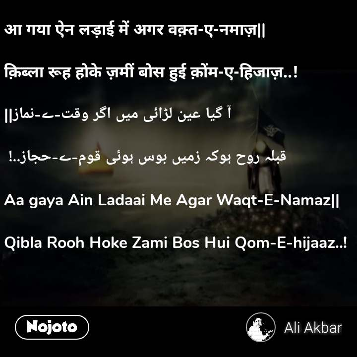 आ गया ऐन लड़ाई में अगर वक़्त-ए-नमाज़||  क़िब्ला रूह होके ज़मीं बोस हुई क़ोंम-ए-हिजाज़..!   آ گیا عین لڑائی میں اگر وقت-ے-نماز||  قبلہ روح ہوکہ زمیں بوس ہوئی قوم-ے-حجاز..!   Aa gaya Ain Ladaai Me Agar Waqt-E-Namaz||  Qibla Rooh Hoke Zami Bos Hui Qom-E-hijaaz..!