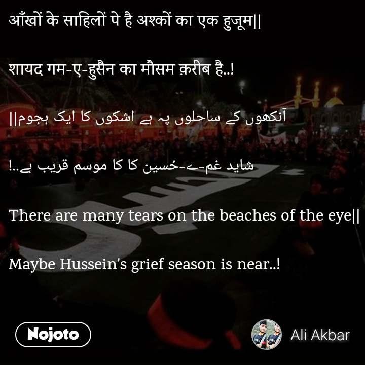 आँखों के साहिलों पे है अश्कों का एक हुजूम||  शायद गम-ए-हुसैन का मौसम क़रीब है..!   آنکھوں کے ساحلوں پہ ہے اشکوں کا ایک ہجوم||  شاید غم-ے-حُسین کا کا موسم قریب ہے..!  There are many tears on the beaches of the eye||  Maybe Hussein's grief season is near..!