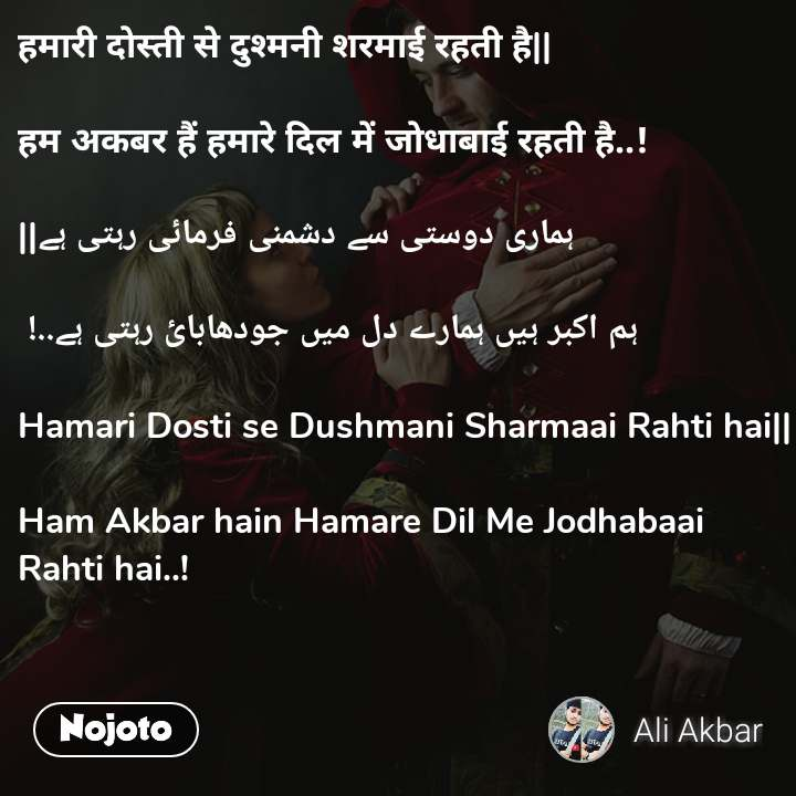 हमारी दोस्ती से दुश्मनी शरमाई रहती है    हम अकबर हैं हमारे दिल में जोधाबाई रहती है..!   ہماری دوستی سے دشمنی فرمائی رہتی ہے    ہم اکبر ہیں ہمارے دل میں جودھابائ رہتی ہے..!   Hamari Dosti se Dushmani Sharmaai Rahti hai    Ham Akbar hain Hamare Dil Me Jodhabaai Rahti hai..!