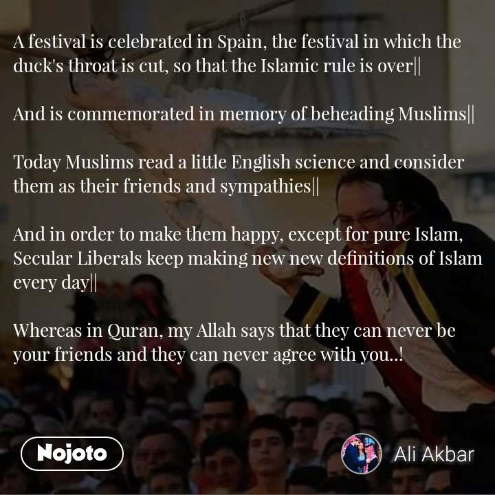 A festival is celebrated in Spain, the festival in which the duck's throat is cut, so that the Islamic rule is over||  And is commemorated in memory of beheading Muslims||  Today Muslims read a little English science and consider them as their friends and sympathies||  And in order to make them happy, except for pure Islam, Secular Liberals keep making new new definitions of Islam every day||  Whereas in Quran, my Allah says that they can never be your friends and they can never agree with you..!