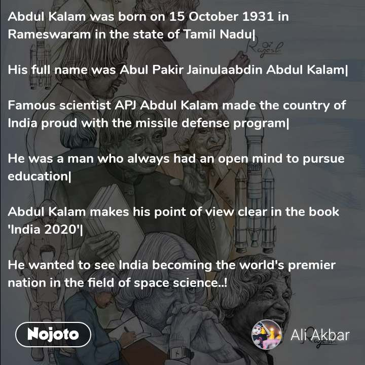 Abdul Kalam was born on 15 October 1931 in Rameswaram in the state of Tamil Nadu|  His full name was Abul Pakir Jainulaabdin Abdul Kalam|  Famous scientist APJ Abdul Kalam made the country of India proud with the missile defense program|  He was a man who always had an open mind to pursue education|  Abdul Kalam makes his point of view clear in the book 'India 2020'|  He wanted to see India becoming the world's premier nation in the field of space science..!