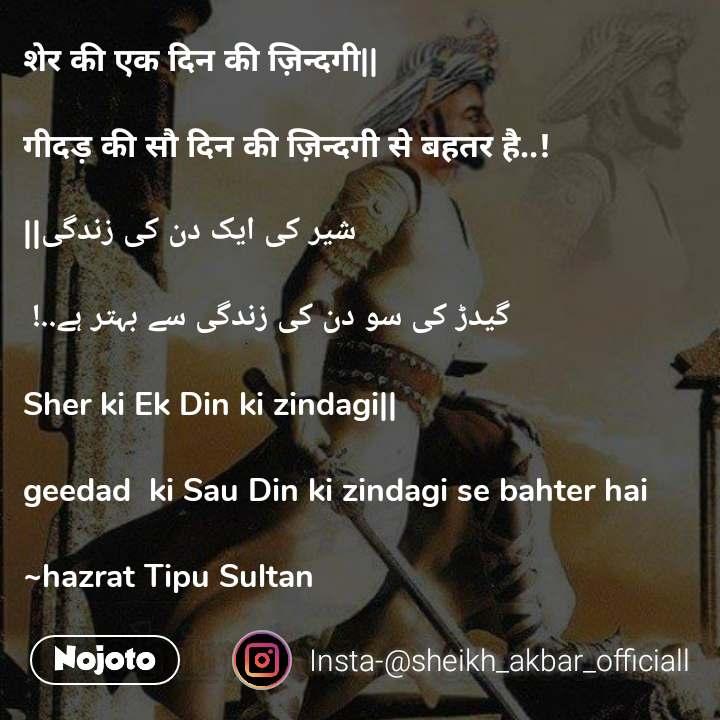 शेर की एक दिन की ज़िन्दगी||  गीदड़ की सौ दिन की ज़िन्दगी से बहतर है..!   شیر کی ایک دن کی زندگی||  گیدڑ کی سو دن کی زندگی سے بہتر ہے..!   Sher ki Ek Din ki zindagi||  geedad  ki Sau Din ki zindagi se bahter hai  ~hazrat Tipu Sultan