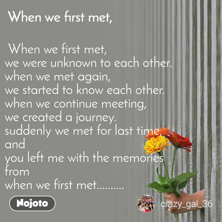 When we first met,  When we first met,  we were unknown to each other. when we met again, we started to know each other. when we continue meeting, we created a journey. suddenly we met for last time, and you left me with the memories from when we first met..........