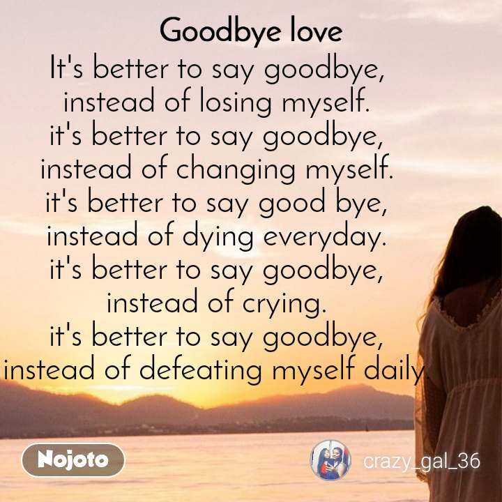 Goodbye Love It's better to say goodbye, instead of losing myself. it's better to say goodbye, instead of changing myself. it's better to say good bye, instead of dying everyday. it's better to say goodbye, instead of crying. it's better to say goodbye, instead of defeating myself daily.