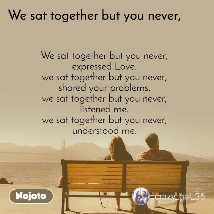 We sat together but you never, We sat together but you never, expressed Love. we sat together but you never, shared your problems. we sat together but you never, listened me. we sat together but you never, understood me.
