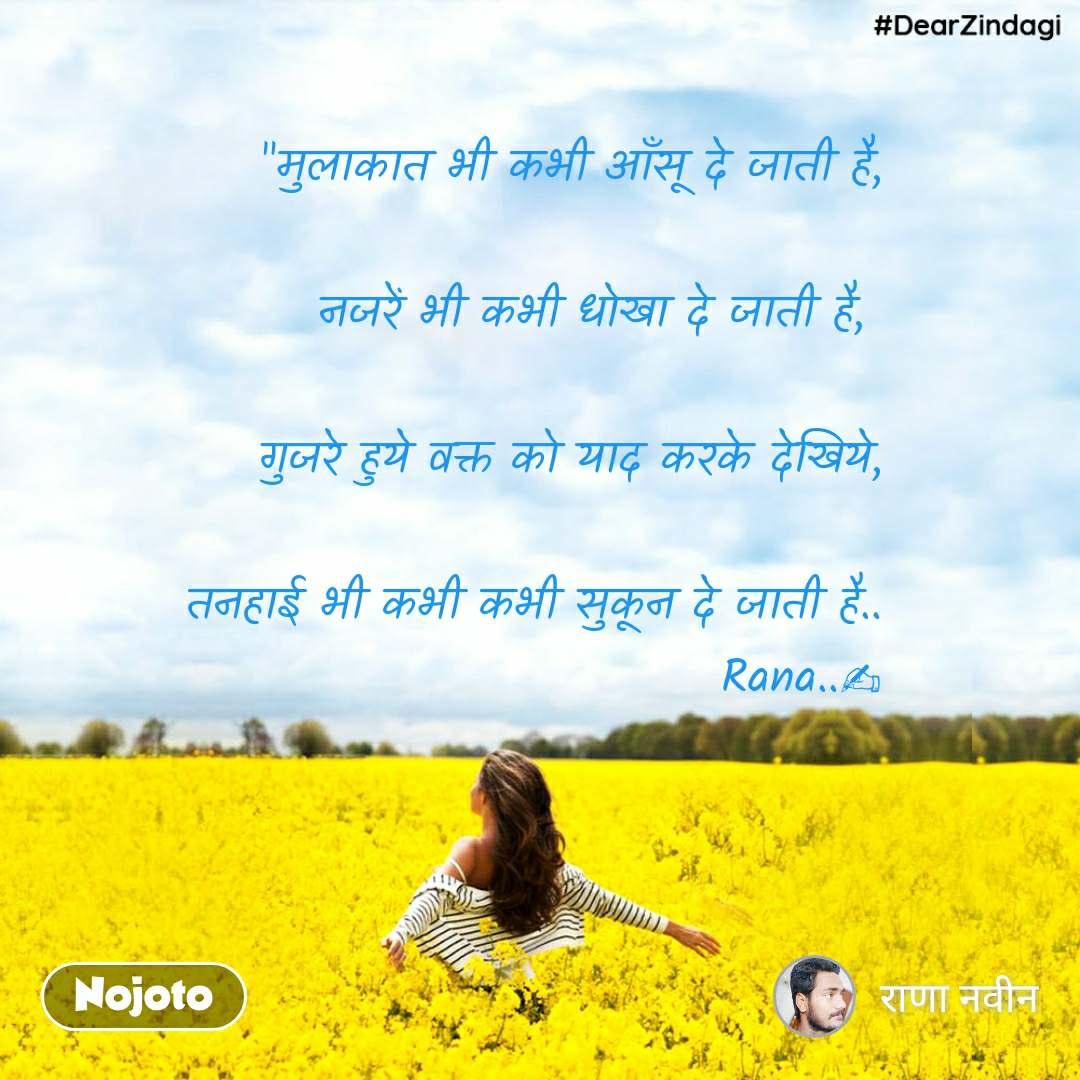 """""""मुलाकात भी कभी आँसू दे जाती है,  नजरें भी कभी धोखा दे जाती है,   गुजरे हुये वक्त को याद करके देखिये,  तनहाई भी कभी कभी सुकून दे जाती है.. Rana..✍"""