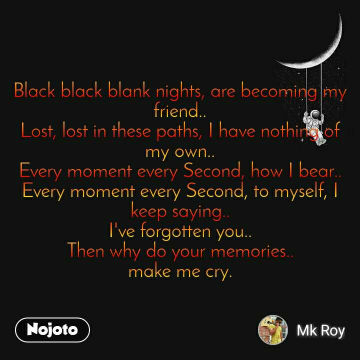 Black black blank nights, are becoming my friend.. Lost, lost in these paths, I have nothing of my own.. Every moment every Second, how I bear.. Every moment every Second, to myself, I keep saying.. I've forgotten you.. Then why do your memories.. make me cry.