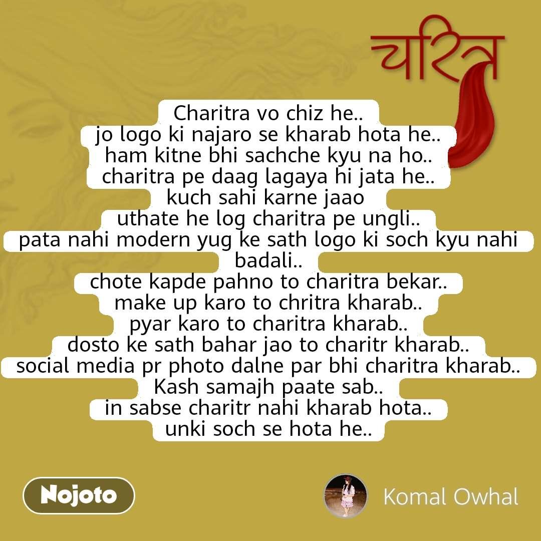 चरित्र Charitra vo chiz he.. jo logo ki najaro se kharab hota he.. ham kitne bhi sachche kyu na ho.. charitra pe daag lagaya hi jata he.. kuch sahi karne jaao  uthate he log charitra pe ungli.. pata nahi modern yug ke sath logo ki soch kyu nahi badali.. chote kapde pahno to charitra bekar.. make up karo to chritra kharab.. pyar karo to charitra kharab.. dosto ke sath bahar jao to charitr kharab.. social media pr photo dalne par bhi charitra kharab.. Kash samajh paate sab.. in sabse charitr nahi kharab hota.. unki soch se hota he..