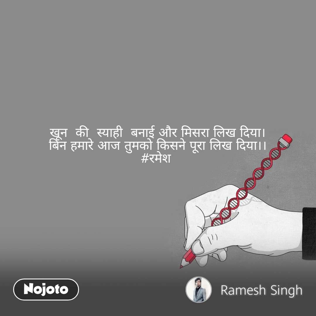 खून  की  स्याही  बनाई और मिसरा लिख दिया। बिन हमारे आज तुमको किसने पूरा लिख दिया।। #रमेश