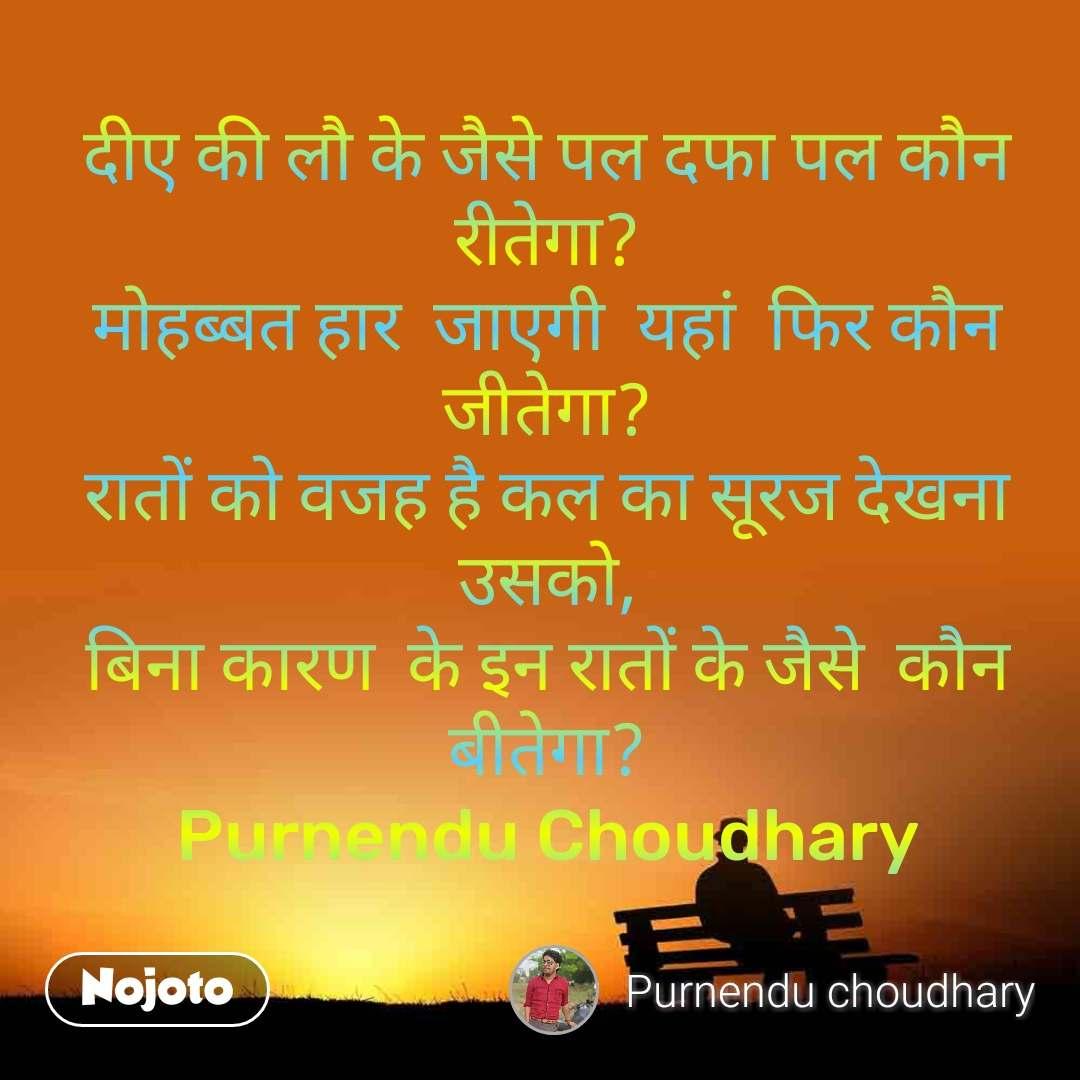 दीए की लौ के जैसे पल दफा पल कौन रीतेगा? मोहब्बत हार  जाएगी  यहां  फिर कौन जीतेगा? रातों को वजह है कल का सूरज देखना उसको, बिना कारण  के इन रातों के जैसे  कौन बीतेगा? Purnendu Choudhary