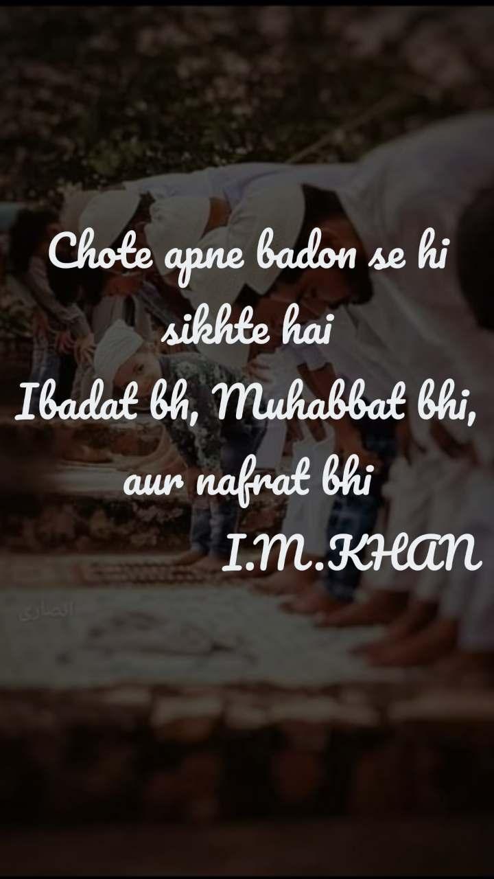 Chote apne badon se hi sikhte hai Ibadat bh, Muhabbat bhi, aur nafrat bhi                   I.M.KHAN