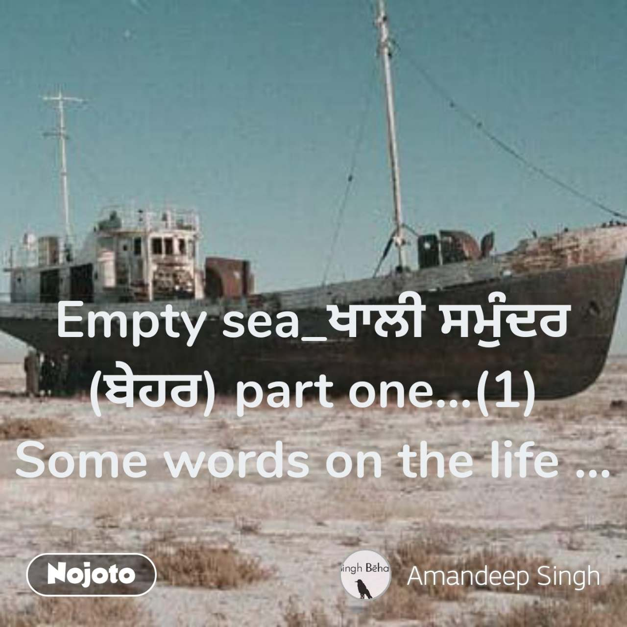 Empty sea_ਖਾਲੀ ਸਮੁੰਦਰ (ਬੇਹਰ) part one...(1) Some words on the life ...