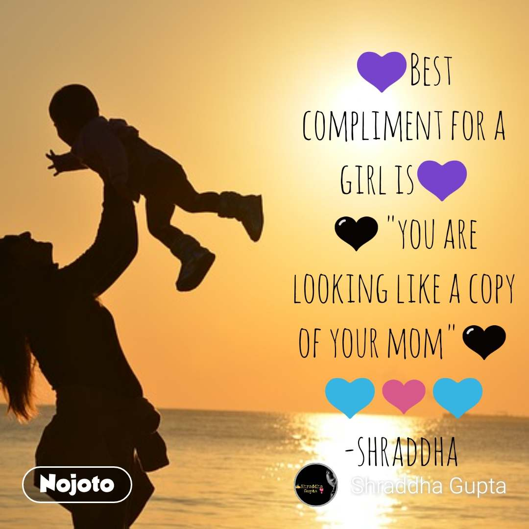 "💜Best compliment for a girl is💜 🖤""you are looking like a copy of your mom""🖤 💙❤️💙 -shraddha"