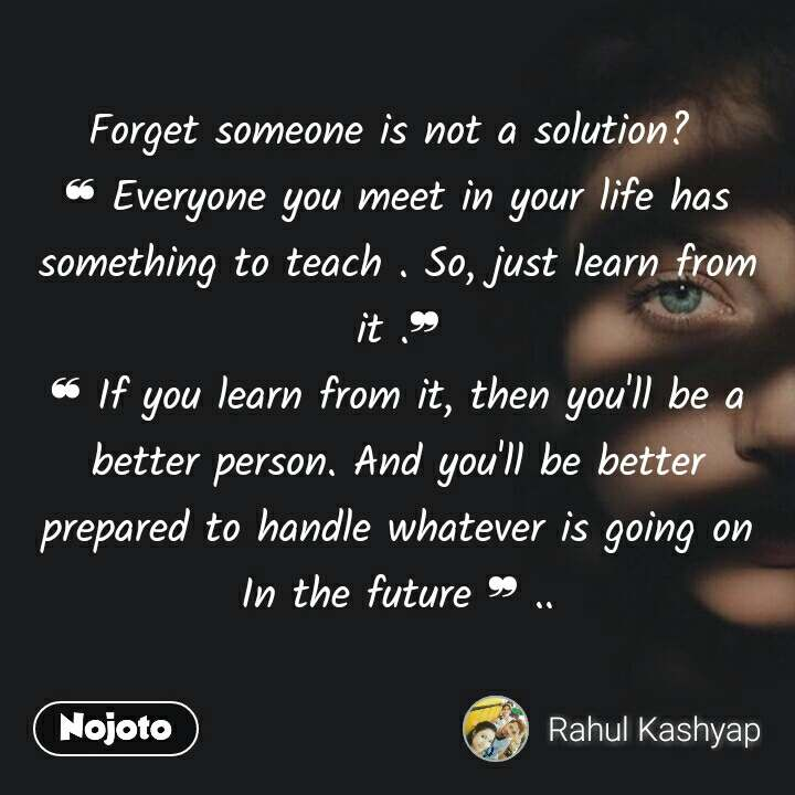 Forget someone is not a solution?  ❝ Everyone you meet in your life has something to teach . So, just learn from it .❞ ❝ If you learn from it, then you'll be a better person. And you'll be better prepared to handle whatever is going on In the future ❞ ..