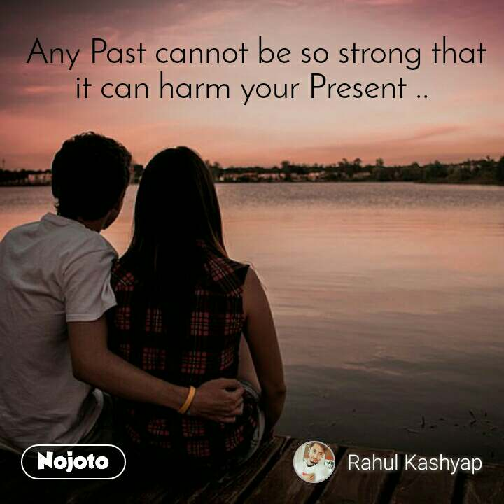 Any Past cannot be so strong that it can harm your Present ..