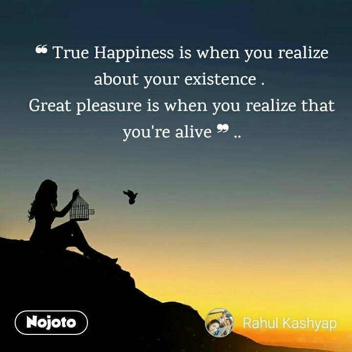 ❝ True Happiness is when you realize about your existence .  Great pleasure is when you realize that you're alive ❞ ..