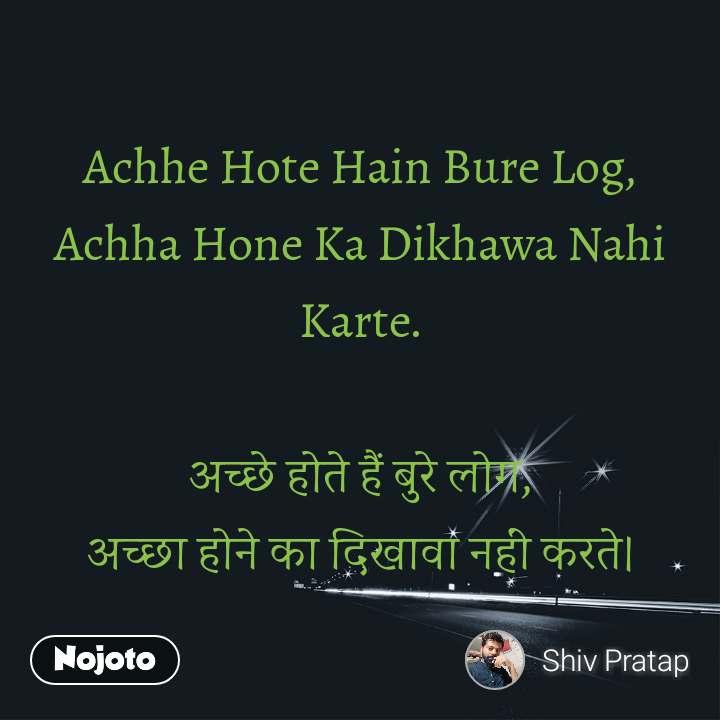 Achhe Hote Hain Bure Log, Achha Hone Ka Dikhawa Nahi Karte.  अच्छे होते हैं बुरे लोग, अच्छा होने का दिखावा नहीं करते।