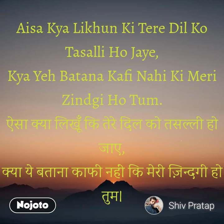 Aisa Kya Likhun Ki Tere Dil Ko Tasalli Ho Jaye, Kya Yeh Batana Kafi Nahi Ki Meri Zindgi Ho Tum. ऐसा क्या लिखूँ कि तेरे दिल को तसल्ली हो जाए, क्या ये बताना काफी नहीं कि मेरी ज़िन्दगी हो तुम।
