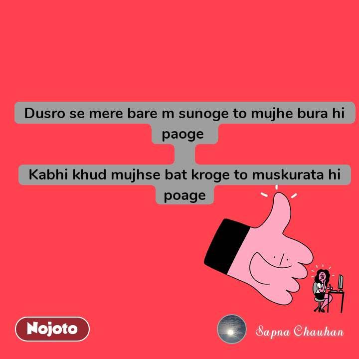 Dusro se mere bare m sunoge to mujhe bura hi paoge   Kabhi khud mujhse bat kroge to muskurata hi poage