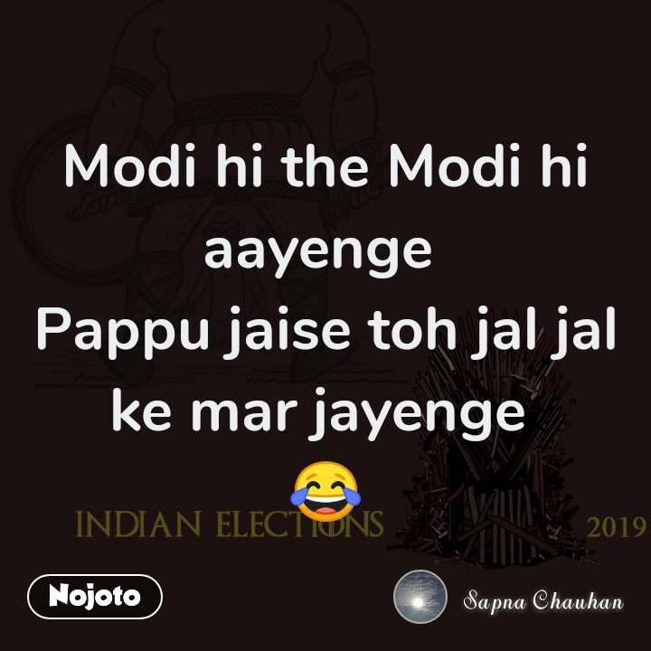 Indian elections 2019 Modi hi the Modi hi aayenge  Pappu jaise toh jal jal ke mar jayenge  😂