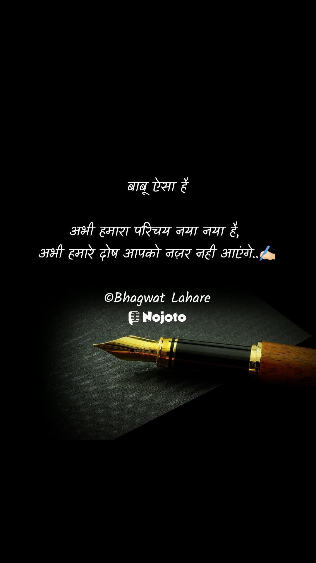 बाबू ऐसा है  अभी हमारा परिचय नया नया है,  अभी हमारे दोष आपको नज़र नही आएंगे..✍🏻  ©Bhagwat Lahare