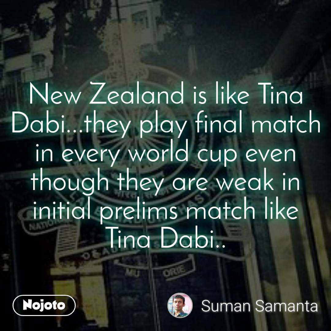 New Zealand is like Tina Dabi...they play final match in every world cup even though they are weak in initial prelims match like Tina Dabi..