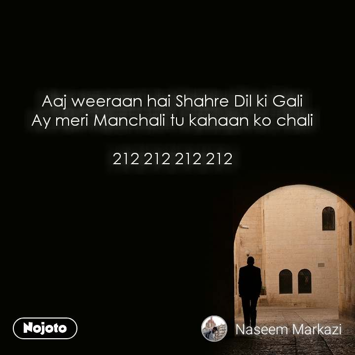 Aaj weeraan hai Shahre Dil ki Gali Ay meri Manchali tu kahaan ko chali  212 212 212 212