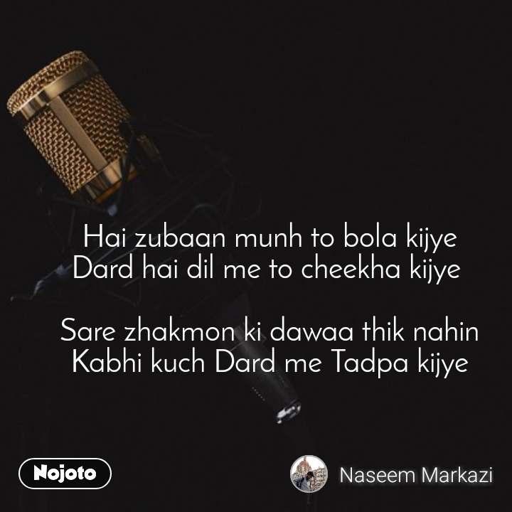 Hai zubaan munh to bola kijye Dard hai dil me to cheekha kijye   Sare zhakmon ki dawaa thik nahin Kabhi kuch Dard me Tadpa kijye
