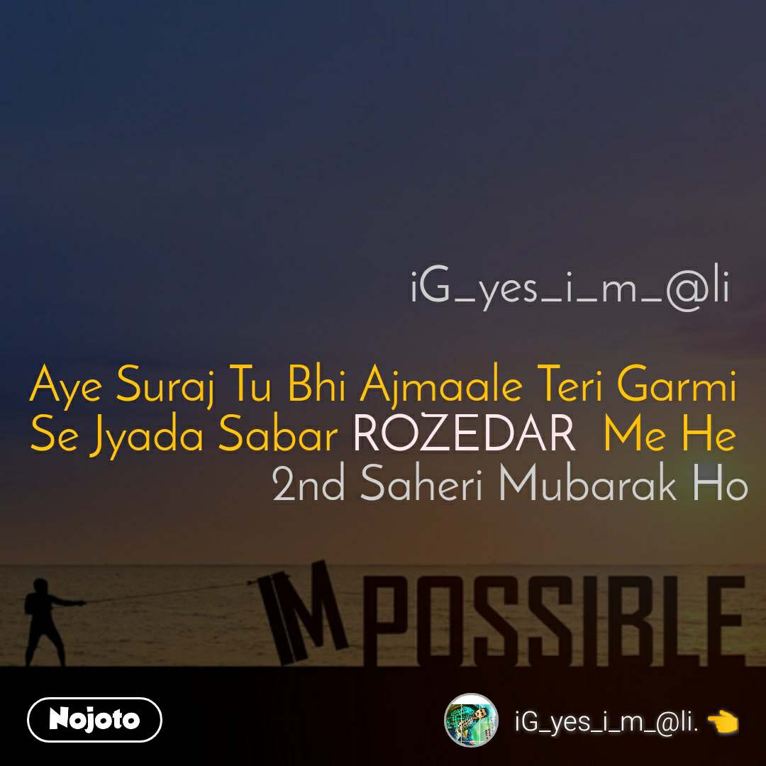 Impossible                                 iG_yes_i_m_@li  Aye Suraj Tu Bhi Ajmaale Teri Garmi Se Jyada Sabar ROZEDAR  Me He                      2nd Saheri Mubarak Ho