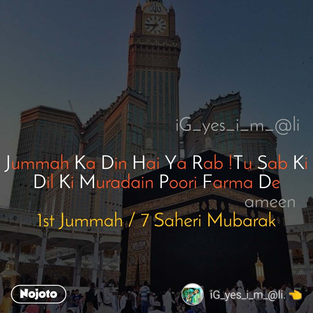 iG_yes_i_m_@li  Jummah Ka Din Hai Ya Rab !Tu Sab Ki Dil Ki Muradain Poori Farma De                                                  ameen 1st Jummah / 7 Saheri Mubarak