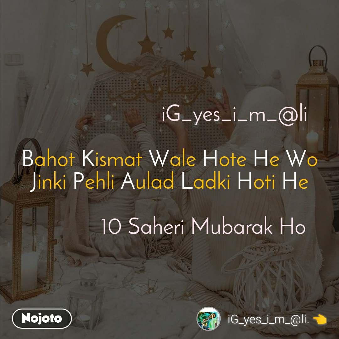 iG_yes_i_m_@li  Bahot Kismat Wale Hote He Wo  Jinki Pehli Aulad Ladki Hoti He              10 Saheri Mubarak Ho