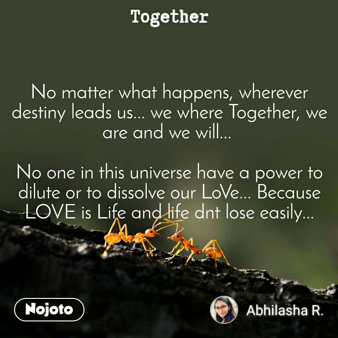 Together No matter what happens, wherever destiny leads us... we where Together, we are and we will...   No one in this universe have a power to dilute or to dissolve our LoVe... Because LOVE is Life and life dnt lose easily...