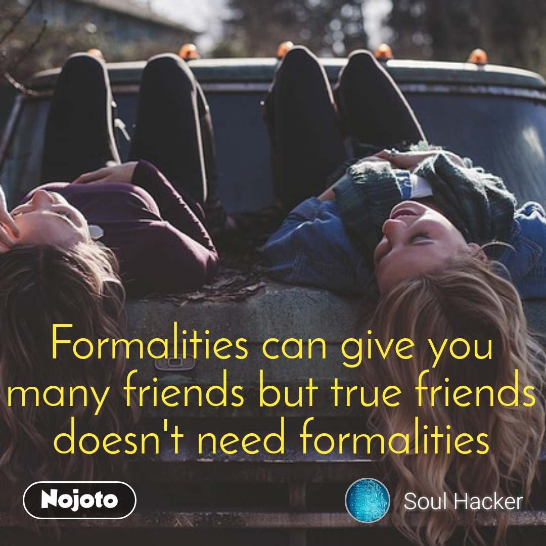 Formalities can give you many friends but true friends doesn't need formalities