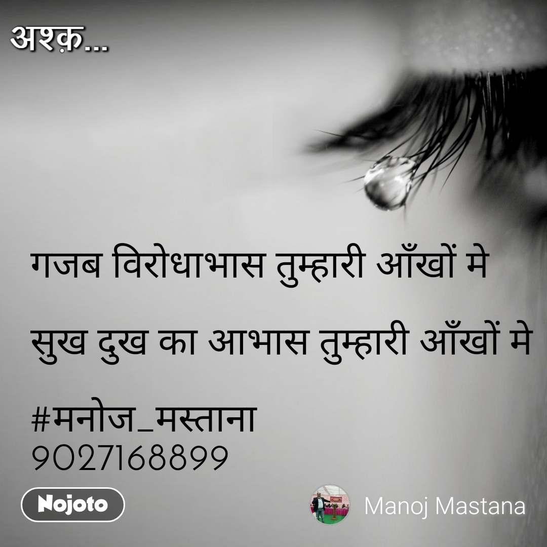 अश्क़ गजब विरोधाभास तुम्हारी आँखों मे   सुख दुख का आभास तुम्हारी आँखों मे  #मनोज_मस्ताना 9027168899