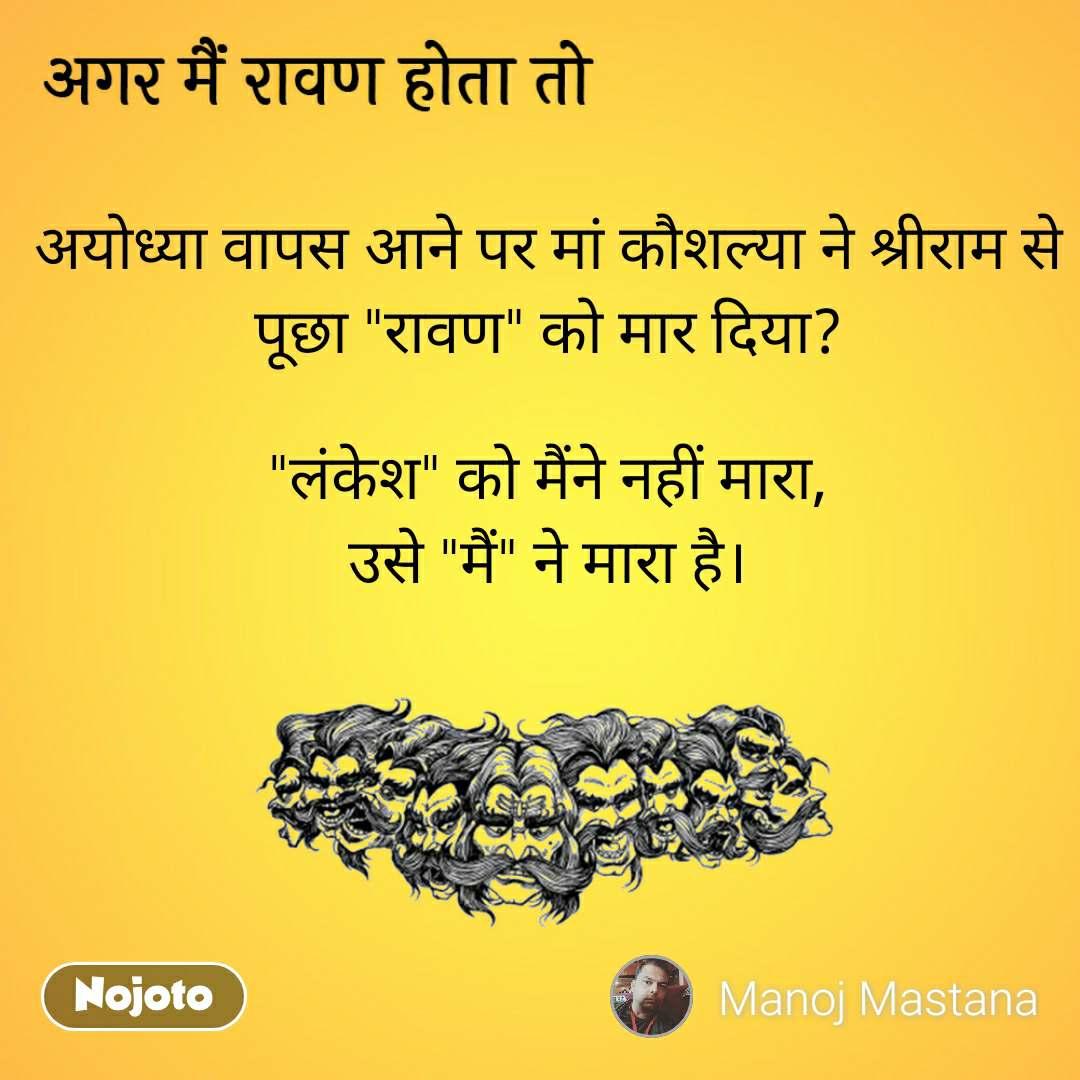 """अगर मैं रावण होता तो अयोध्या वापस आने पर मां कौशल्या ने श्रीराम से पूछा """"रावण"""" को मार दिया?  """"लंकेश"""" को मैंने नहीं मारा, उसे """"मैं"""" ने मारा है।"""