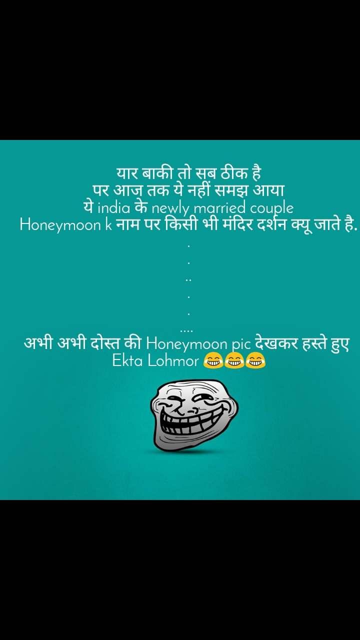 यार बाकी तो सब ठीक है पर आज तक ये नहीं समझ आया ये india के newly married couple Honeymoon k नाम पर किसी भी मंदिर दर्शन क्यू जाते है. . . .. . . ....  अभी अभी दोस्त की Honeymoon pic देखकर हस्ते हुए  Ekta Lohmor 😂😂😂