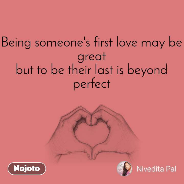 Being someone's first love may be great but to be their last is beyond perfect