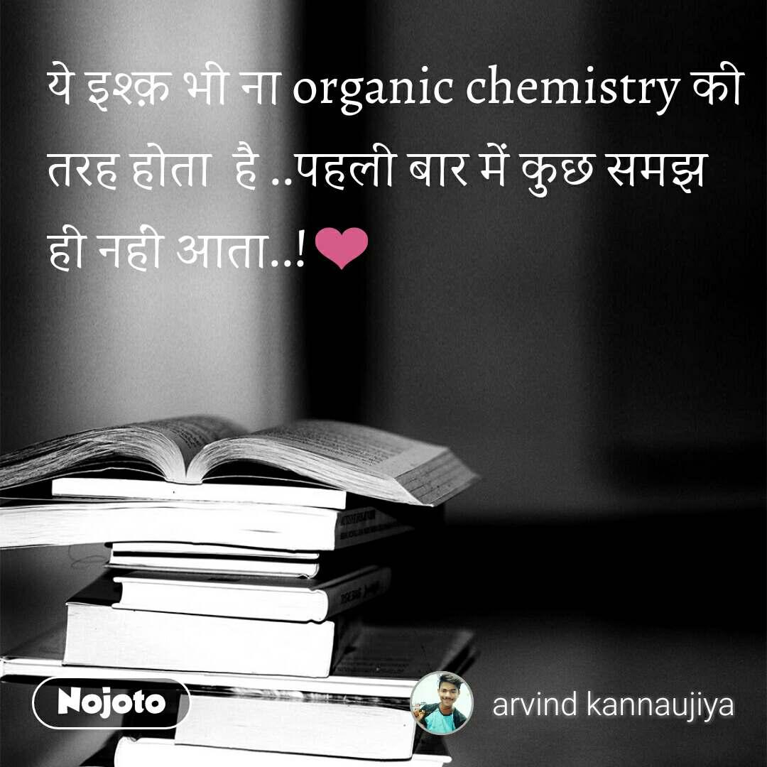 ये इश्क़ भी ना organic chemistry की तरह होता  है ..पहली बार में कुछ समझ ही नहीं आता..!❤