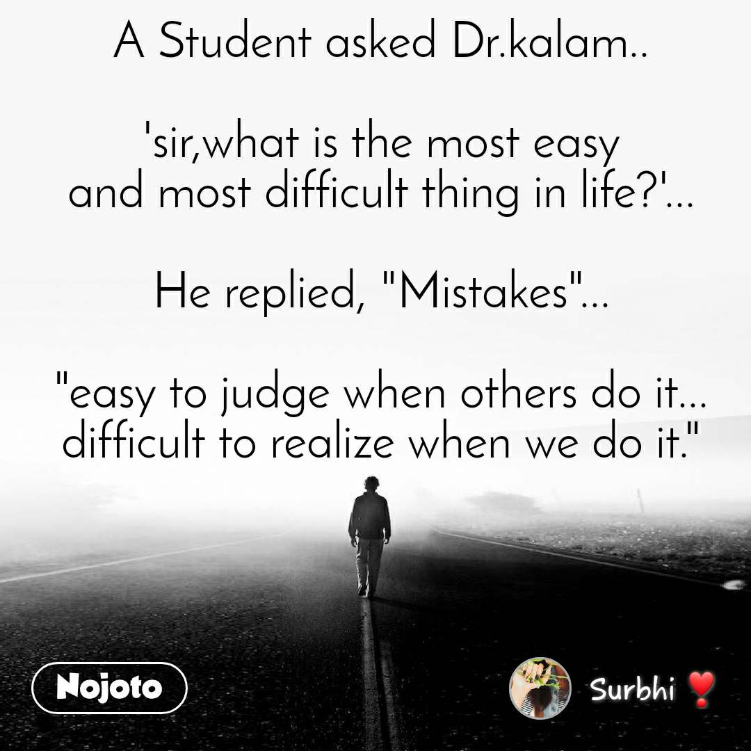 "A Student asked Dr.kalam..  'sir,what is the most easy and most difficult thing in life?'...  He replied, ""Mistakes""...  ""easy to judge when others do it... difficult to realize when we do it."""